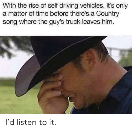 Driving, Time, and A Matter: With the rise of self driving vehicles, it's only  a matter of time before there's a Country  song where the guy's truck leaves him I'd listen to it.