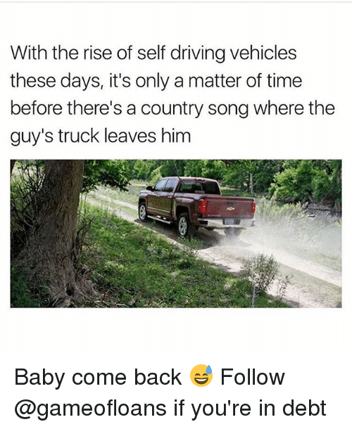 Driving, Time, and Dank Memes: With the rise of self driving vehicles  these days, it's only a matter of time  before there's a country song where the  guy's truck leaves him  L2  4 Baby come back 😅 Follow @gameofloans if you're in debt