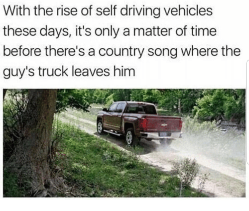 Driving, Time, and A Matter: With the rise of self driving vehicles  these days, it's only a matter of time  before there's a country song where the  guy's truck leaves him