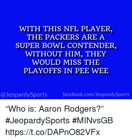 """Aaron Rodgers, Sports, and Super Bowl: WITH THIS NEL PLAYER,  THE PACKERS ARE A  SUPER BOWL CONTENDER,  WITHOUT HIM, THEY  WOULD MISS THE  PLAYOFFS IN PEE WEE  @JeopardySportsfacebook.com/JeopardySports """"Who is: Aaron Rodgers?"""" #JeopardySports #MINvsGB https://t.co/DAPnO82VFx"""