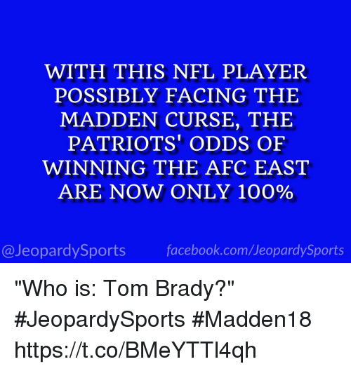 "Anaconda, Jeopardy, and Nfl: WITH THIS NFL PLAYER  POSSIBLY FACING THE  MADDEN CURSE, THE  PATRIOTS' ODDS OF  WINNING THE AFC EAST  ARE NOW ONLY 100%  @Jeopardy Sports  Sports ""Who is: Tom Brady?"" #JeopardySports #Madden18 https://t.co/BMeYTTl4qh"