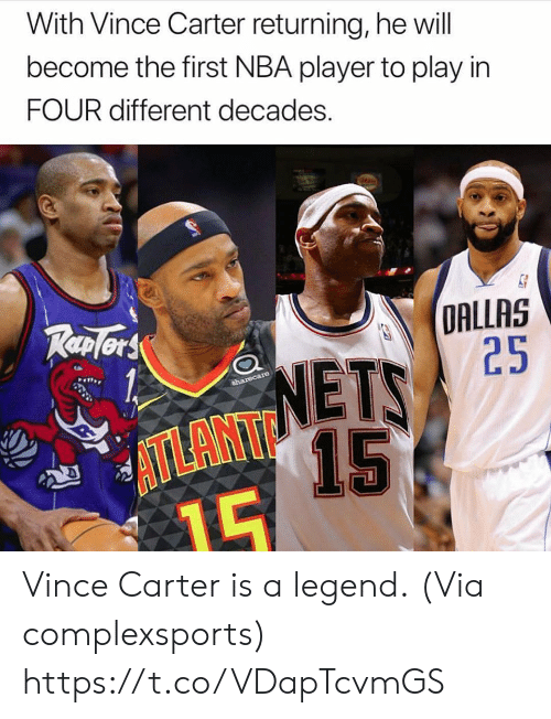 Nba, Dallas, and Legend: With Vince Carter returning, he will  become the first NBA player to play in  FOUR different decades.  DALLAS  NETS 2  ATLANT  15 Vince Carter is a legend.  (Via complexsports) https://t.co/VDapTcvmGS