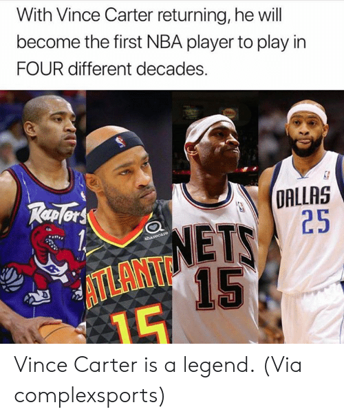 Nba, Dallas, and Legend: With Vince Carter returning, he will  become the first NBA player to play in  FOUR different decades.  DALLAS  25  TP  NETS  15  ATLANT Vince Carter is a legend.  (Via complexsports)