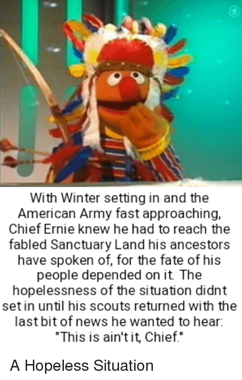 News, Winter, and Army: With Winter setting in and the  American Army fast approaching,  Chief Ernie knew he had to reach the  fabled Sanctuary Land his ancestors  have spoken of, for the fate of his  people depended on it The  hopelessness of the situation didnt  set in until his scouts returned with the  last bit of news he wanted to hear:  This is ain'tit, Chief.""