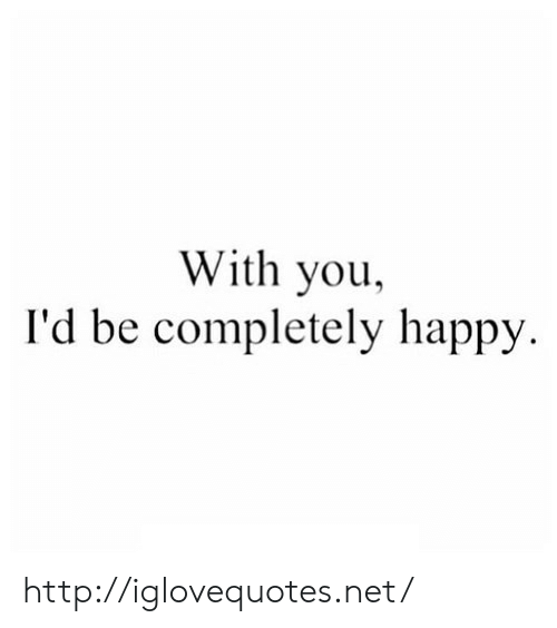 Happy, Http, and Net: With you,  I'd be completely happy. http://iglovequotes.net/