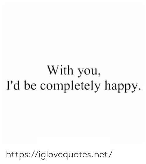 Happy, Net, and You: With you  I'd be completely happy https://iglovequotes.net/
