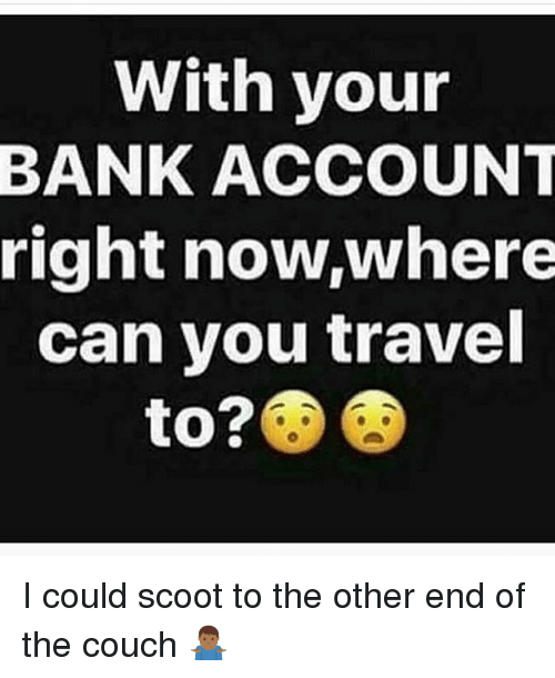 Memes, Bank, and Couch: With your  BANK ACCOUNT  right now,where  can you travel  to? I could scoot to the other end of the couch 🤷🏾♂️