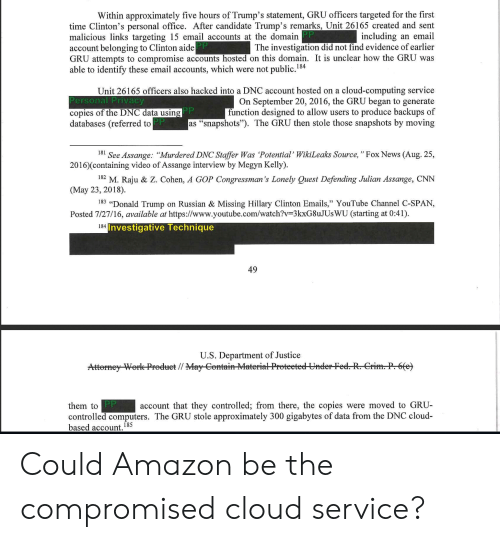 """Amazon, cnn.com, and Computers: Within approximately five hours of Trump's statement, GRU officers targeted for the first  including an email  The investigation did not find evidence of earlier  time Clinton's personal office, After candidate Trump's remarks, Unit 26165 created and sent  malicious links targeting 15 email accounts at the domairn  account belonging to Clinton aide  GRU attempts to compromise accounts hosted on this domain. It is unclear how the GRU was  able to identify these email accounts, which were not public  184  Unit 26165 officers also hacked into a DNC account hosted on a cloud-computing service  On September 20, 2016, the GRU began to generate  function designed to allow users to produce backups of  as """"snapshots""""). The GRU then stole those snapshots by moving  Personal Privacy  copies of the DNC data usin  databases (referred to  181 See Assange: """"Murdered DNC Staffer Was Potential'WikiLeaks Source, """"Fox News (Aug. 25,  182 M. Raju & Z. Cohen, A GOP Congressman's Lonely Quest Defending Julian Assange, CNN  183 """"Donald Trump on Russian & Missing Hillary Clinton Emails,"""" YouTube Channel C-SPANN  2016)(containing video of Assange interview by Megyn Kelly)  (May 23, 2018)  Posted 7/27/16, available at https://www.youtube.com/watch?v-3kxG8uJUs WU (starting at 0:41)  Investigative Technique  49  U.S. Department of Justice  account that they controlled; from there, the copies were moved to GRU  them to  controlled computers. The GRU stole approximately 300 gigabytes of data from the DNC cloud-  based account.185 Could Amazon be the compromised cloud service?"""