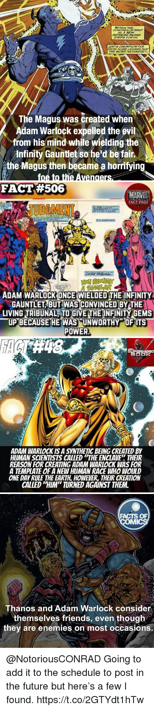 "Facts, Friends, and Future: WITHIN THE  The Magus was created when  Adam Warlock expelled the evil  from his mind while wielding the  Infinity Gauntlet so he d be fain  the Magus then became a horrifying  foe to the Avengers   FACT #506  FACT PAGE  JUOGMENT  ADAM WARLOCKONCE WIELDED THE INFINITY  GAUNTLET BUT WAS CONVINCED BY THE  LIVING TRIBUNAL TO GIVE THE INFINITY GEMS  POWER   ADAM WARLOCK IS A SYNTHETIC BEING CREATED BY  HUMAN SCIENTISTS CALLED ""THE ENCLAVE THEIR  REASON FOR CREATING ADAM WARLOCK WAS FOR  A TEMPLATE OF A NEWHUMAN RACE WHO WOULD  ONE DAY RULE THE EARTH. HOWEVER, THEIR CREATION  CALLED ""HIM"" TURNED AGAINST THEM   FACTS OF  Thanos and Adam Warlock consider  themselves friends, even though  they are enemies on most occasions. @NotoriousCONRAD Going to add it to the schedule to post in the future but here's a few I found. https://t.co/2GTYdt1hTw"