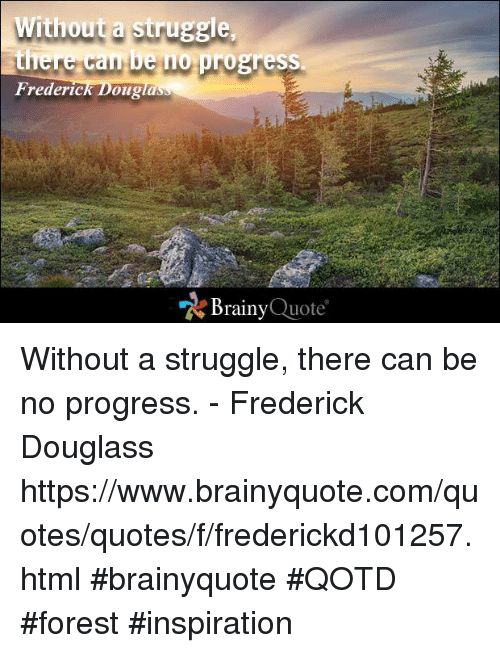 "Memes, Progressive, and Frederick Douglass: Without a struggle  there can be no  progress.  Frederic  Dougla  ""A Brainy  Quote Without a struggle, there can be no progress. - Frederick Douglass https://www.brainyquote.com/quotes/quotes/f/frederickd101257.html #brainyquote #QOTD #forest #inspiration"