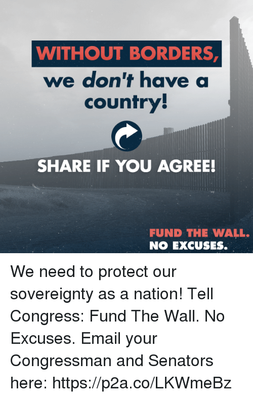 Email, Conservative, and Congress: WITHOUT BORDERS  we don't have a  country  SHARE IF YOU AGREE!  FUND THE WALL.  NO EXCUSES. We need to protect our sovereignty as a nation! Tell Congress: Fund The Wall. No Excuses.  Email your Congressman and Senators here: https://p2a.co/LKWmeBz