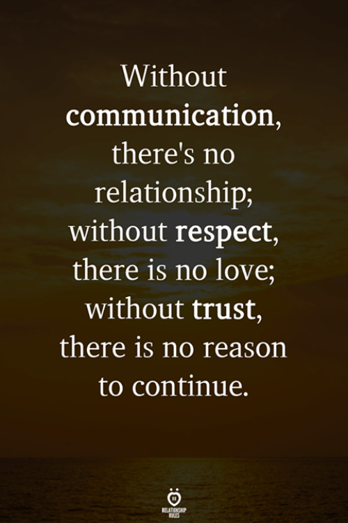 Love, Respect, and Reason: Without  communication,  there's no  relationship;  without respect,  there is no love;  without trust,  there is no reason  to continue.  RELATIONG