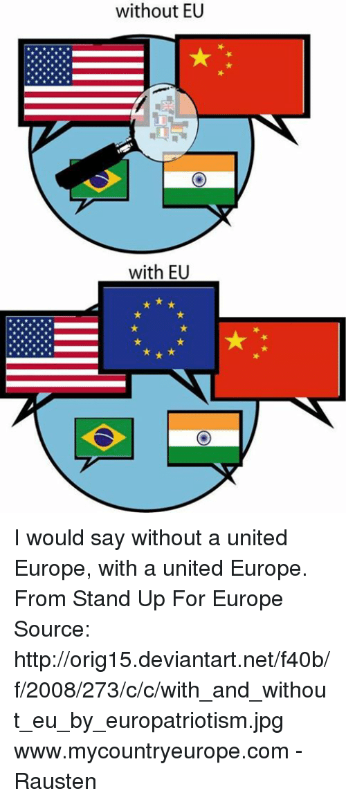 Dank, Deviantart, and Europe: without EU  with EU I would say without a united Europe, with a united Europe.  From Stand Up For Europe  Source: http://orig15.deviantart.net/f40b/f/2008/273/c/c/with_and_without_eu_by_europatriotism.jpg  www.mycountryeurope.com  - Rausten