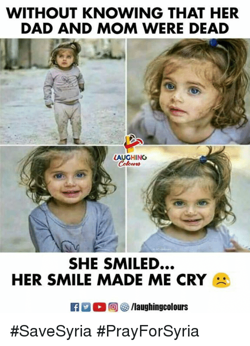 Dad, Smile, and Indianpeoplefacebook: WITHOUT KNOWING THAT HER  DAD AND MOM WERE DEAD  LAUGHING  SHE SMILED  HER SMILE MADE ME CRY #SaveSyria #PrayForSyria