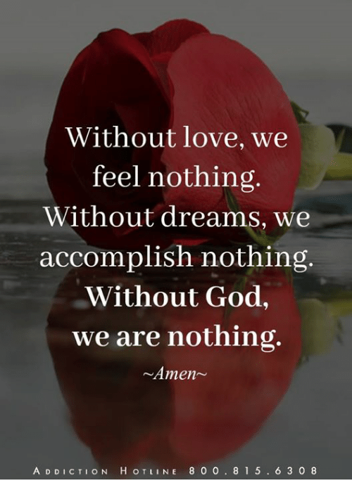 God, Love, and Memes: Without love, we  feel nothing.  Without dreams, we  accomplish nothing.  Without God,  we are nothing  ~Amen~  A DDICTION H OTLINE 8 0 0.81 5. 6 3 0 8