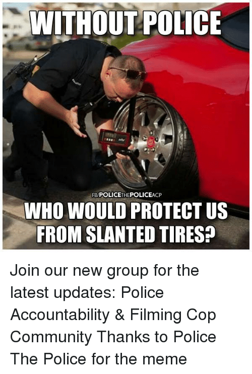 Community, Meme, and Memes: WITHOUT POLICE  FB POLICETHEPOLICEACP  WHO WOULD PROTECT US  FROM SLANTED TIRES? Join our new group for the latest updates:  Police Accountability & Filming Cop Community Thanks to Police The Police for the meme