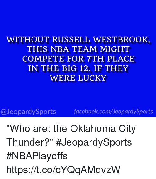 "Facebook, Jeopardy, and Nba: WITHOUT RUSSELL WESTBROOK  THIS NBA TEAM MIGHT  COMPETE FOR 7TH PLACE  IN THE BIG 12, IF THEY  WERE LUCKY  facebook.com/Ueopardy Sports  Jeopardy Sports ""Who are: the Oklahoma City Thunder?"" #JeopardySports #NBAPlayoffs https://t.co/cYQqAMqvzW"