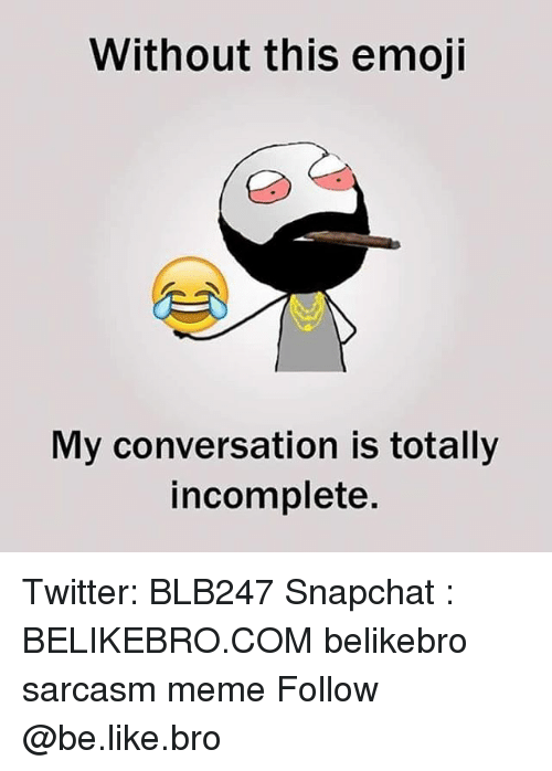 Be Like, Emoji, and Meme: Without this emoji  My conversation is totally  incomplete. Twitter: BLB247 Snapchat : BELIKEBRO.COM belikebro sarcasm meme Follow @be.like.bro