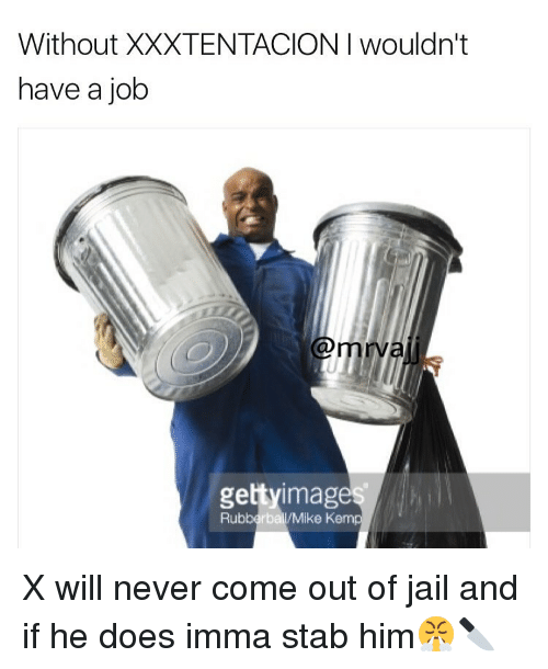Memes, 🤖, and Stabbing: Without XXXTENTACION I wouldn't  have a job  gettyimages  Rubberball/Mike Kemp X will never come out of jail and if he does imma stab him😤🔪