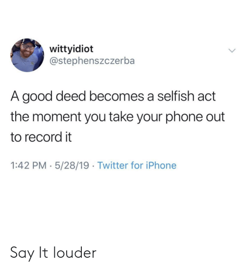 Iphone, Phone, and Twitter: wittyidiot  @stephenszczerba  A good deed becomes a selfish act  the moment you take your phone out  to record it  1:42 PM 5/28/19 Twitter for iPhone Say It louder