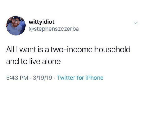 Being Alone, Dank, and Iphone: wittyidiot  @stephenszczerba  All I want is a two-income household  and to live alone  5:43 PM.3/19/19 Twitter for iPhone