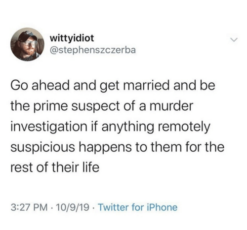 Iphone, Life, and Twitter: wittyidiot  @stephenszczerba  Go ahead and get married and be  the prime suspect of a murder  investigation if anything remotely  suspicious happens to them for the  rest of their life  3:27 PM · 10/9/19 · Twitter for iPhone