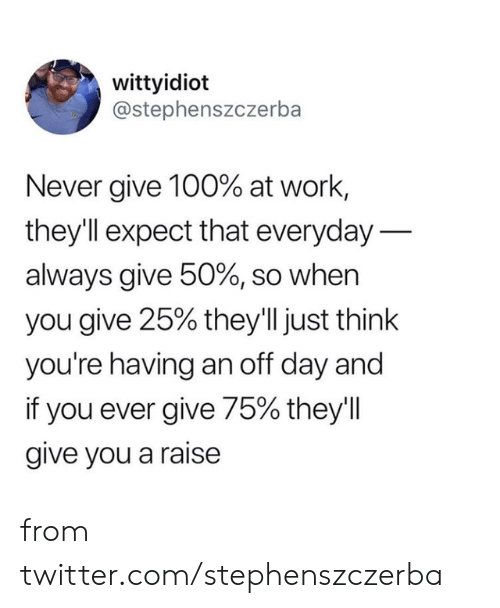 Dank, Twitter, and Work: wittyidiot  @stephenszczerba  Never give 100% at work,  theyll expect that everyday  always give 50%, so when  you give 25% they'll just think  you're having an off day and  if you ever give 75% they'l  give you a raise from twitter.com/stephenszczerba