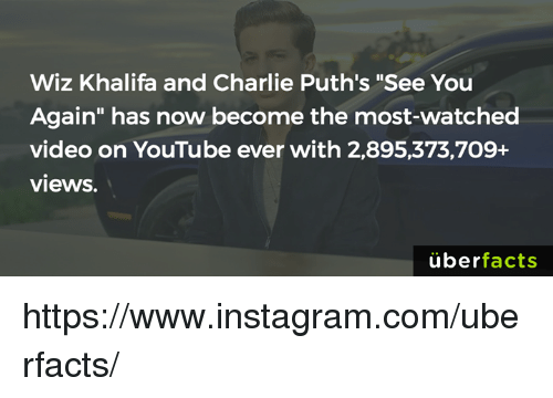 """Charlie, Instagram, and Memes: Wiz Khalifa and Charlie Puth's """"See You  Again"""" has now become the most-watched  video on YouTube ever with 2,895,373,709+  views.  überfacts https://www.instagram.com/uberfacts/"""