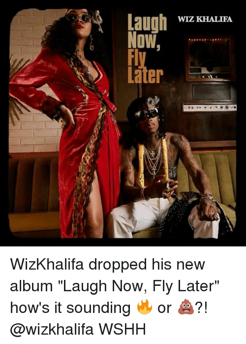 "Memes, Wiz Khalifa, and Wshh: WIZ KHALIFA  Laugh  Now,  Later WizKhalifa dropped his new album ""Laugh Now, Fly Later"" how's it sounding 🔥 or 💩?! @wizkhalifa WSHH"