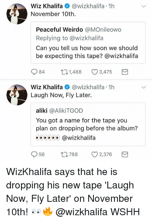 Memes, Soon..., and Wiz Khalifa: Wiz Khalifa@wizkhalifa 1h  November 10th.  Peaceful Weirdo @MOnileowo  Replying to @wizkhalifa  Can you tell us how soon we should  be expecting this tape? @wizkhalifa  084  1,488  3,475  Wiz Khalifa@wizkhalifa 1h  Laugh Now, Fly Later.  aliki @AlikiTGOD  You got a name for the tape you  plan on dropping before the album?  55300 @wizkhalifa  56  788  v2.376 WizKhalifa says that he is dropping his new tape 'Laugh Now, Fly Later' on November 10th! 👀🔥 @wizkhalifa WSHH
