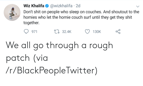 Blackpeopletwitter, Homie, and Shit: Wiz Khalifa@wizkhalifa 2d  Don't shit on people who sleep on couches. And shoutout to the  homies who let the homie couch surf until they get they shit  together  971  32.4K  130K We all go through a rough patch (via /r/BlackPeopleTwitter)