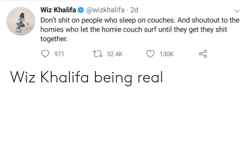 Homie, Shit, and Wiz Khalifa: Wiz Khalifa@wizkhalifa 2d  Don't shit on people who sleep on couches. And shoutout to the  homies who let the homie couch surf until they get they shit  together.  971  t 32.4K  130K Wiz Khalifa being real
