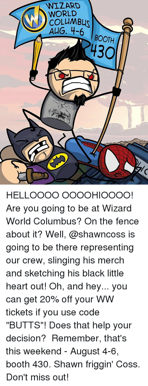 "Memes, Black, and Heart: WIZARD  WORLD  COLLMBL  4-6 | BOOTH  BOOTH  430 HELLOOOO OOOOHIOOOO! Are you going to be at Wizard World Columbus? On the fence about it? Well, @shawncoss is going to be there representing our crew, slinging his merch and sketching his black little heart out! Oh, and hey... you can get 20% off your WW tickets if you use code ""BUTTS""! Does that help your decision?⠀ ⠀ Remember, that's this weekend - August 4-6, booth 430. Shawn friggin' Coss. Don't miss out!"