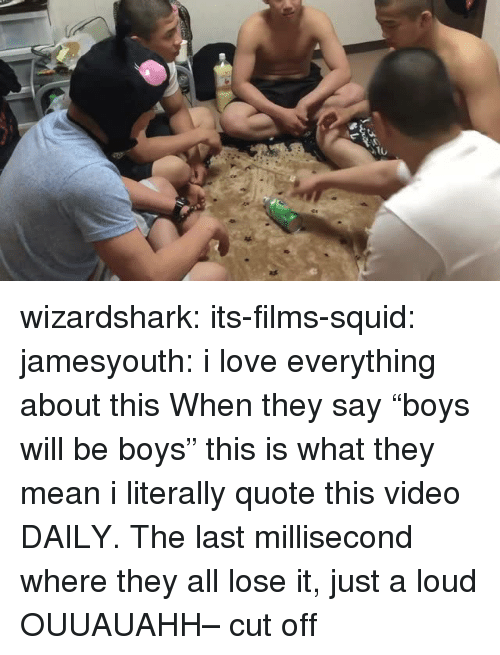 "Love, Target, and Tumblr: wizardshark:  its-films-squid:  jamesyouth:  i love everything about this   When they say ""boys will be boys"" this is what they mean  i literally quote this video DAILY. The last millisecond where they all lose it, just a loud OUUAUAHH– cut off"