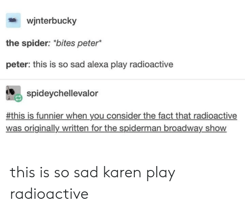 Spider, Spiderman, and Sad: wjnterbucky  the spider: bites peter  peter: this is so sad alexa play radioactive  spideychellevalor  #this is funnier when you consider the fact that radioactive  was originally written for the spiderman broadway_show this is so sad karen play radioactive