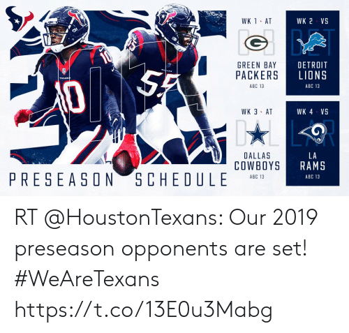 Abc, Dallas Cowboys, and Detroit: WK 1 AT  WK 2 VS  GREEN BAY  PACKERS  DETROIT  LIONS  ABC 13  ABC 13  WK 3 AT  WK 4 VS  DALLAS  COWBOYS  LA  RAMS  PRESEASON S CHE DU LE  ABC 13  ABC 13 RT @HoustonTexans: Our 2019 preseason opponents are set!   #WeAreTexans https://t.co/13E0u3Mabg