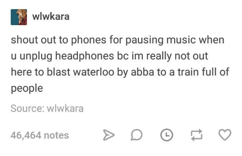 Music, Headphones, and Train: wlwkara  shout out to phones for pausing music when  u unplug headphones bc im really not out  here to blast waterloo by abba to a train full of  people  Source: wlwkara  46,464 notesO