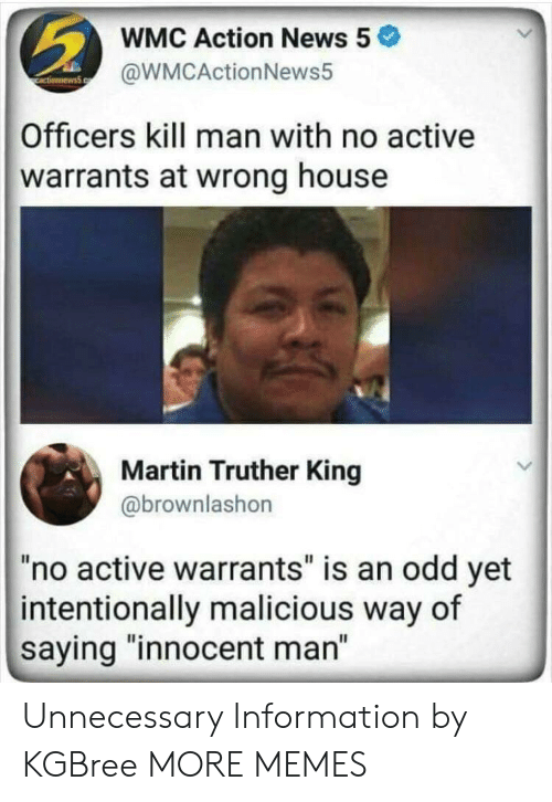 """Dank, Martin, and Memes: WMC Action News 5  @WMCActionNews5  Officers kill man with no active  warrants at wrong house  Martin Truther King  @brownlashon  """"no active warrants"""" is an odd yet  intentionally malicious way of  saying """"innocent man"""" Unnecessary Information by KGBree MORE MEMES"""