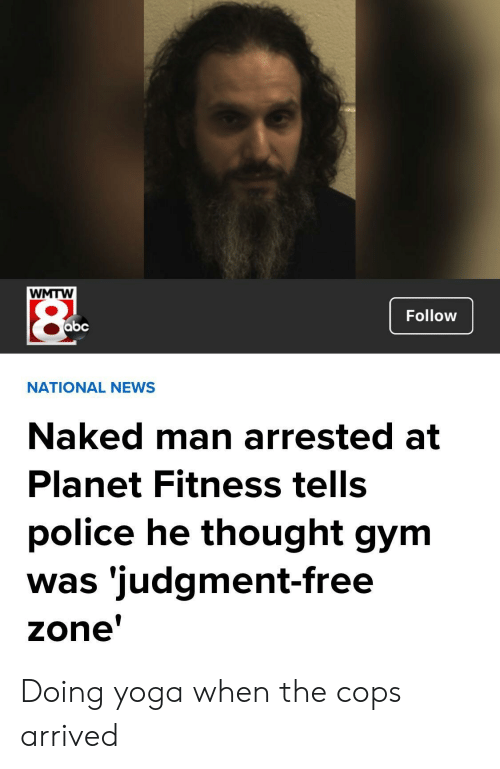 Abc, Gym, and News: WMTW  Follow  abc  NATIONAL NEWS  Naked man arrested at  Planet Fitness tells  police he thought gym  was 'judgment-free  zone Doing yoga when the cops arrived