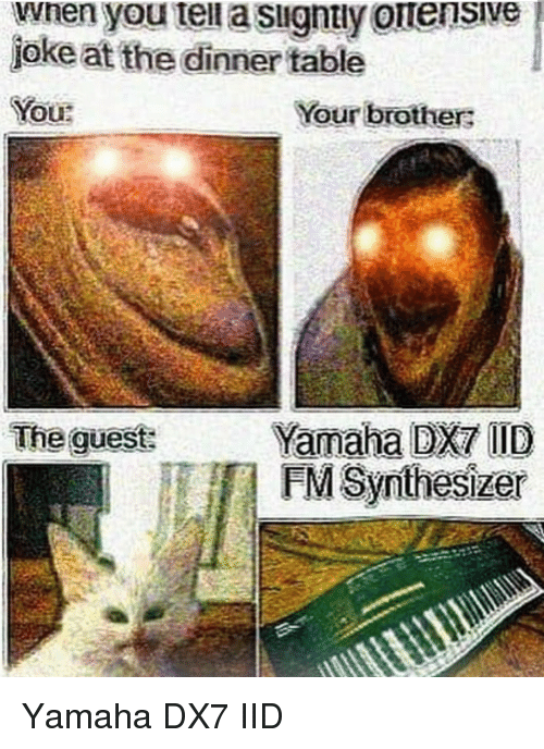 Yamaha, Table, and Brothers: wnen you tei a signtly ouensive  joke at the dinner table  OUR  Your brothers  Yamaha DX7 ID  FM Synthesizer  The guest