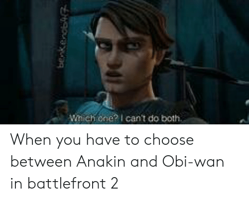 Battlefront, One, and Battlefront 2: Wnich one? I can't do both When you have to choose between Anakin and Obi-wan in battlefront 2