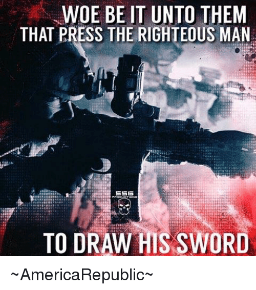 WOE BE IT UNTO THEM THAT PRESS THE RIGHTEOUS MAN SSES TO DRAW HIS SWORD  ~AmericaRepublic~ | Meme on ME.ME