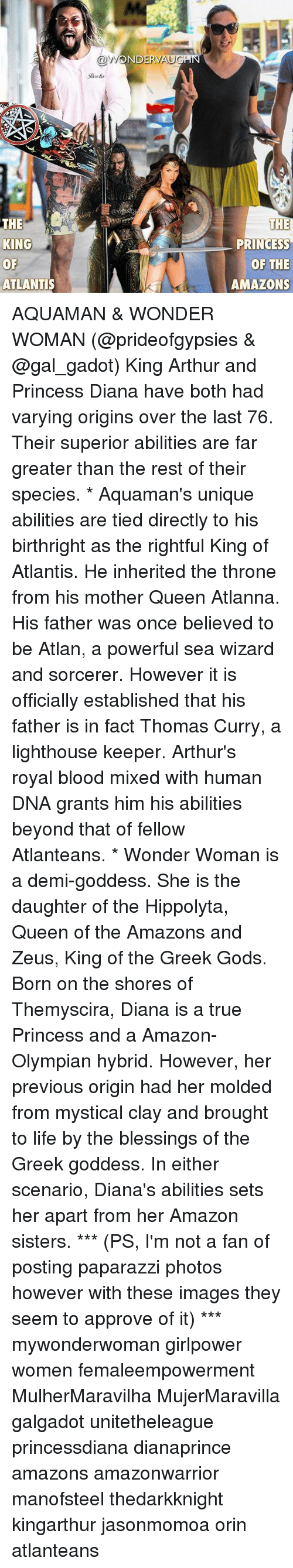 Amazon, Arthur, and Life: @WOERVAUGH  ND  Daro is  THE  KING  KING  OF  ATLANTIS  THE  PRINCESS  OF THE  AMAZONS AQUAMAN & WONDER WOMAN (@prideofgypsies & @gal_gadot) King Arthur and Princess Diana have both had varying origins over the last 76. Their superior abilities are far greater than the rest of their species. * Aquaman's unique abilities are tied directly to his birthright as the rightful King of Atlantis. He inherited the throne from his mother Queen Atlanna. His father was once believed to be Atlan, a powerful sea wizard and sorcerer. However it is officially established that his father is in fact Thomas Curry, a lighthouse keeper. Arthur's royal blood mixed with human DNA grants him his abilities beyond that of fellow Atlanteans. * Wonder Woman is a demi-goddess. She is the daughter of the Hippolyta, Queen of the Amazons and Zeus, King of the Greek Gods. Born on the shores of Themyscira, Diana is a true Princess and a Amazon-Olympian hybrid. However, her previous origin had her molded from mystical clay and brought to life by the blessings of the Greek goddess. In either scenario, Diana's abilities sets her apart from her Amazon sisters. *** (PS, I'm not a fan of posting paparazzi photos however with these images they seem to approve of it) *** mywonderwoman girlpower women femaleempowerment MulherMaravilha MujerMaravilla galgadot unitetheleague princessdiana dianaprince amazons amazonwarrior manofsteel thedarkknight kingarthur jasonmomoa orin atlanteans