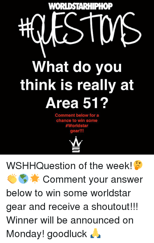 Memes, Worldstar, and Monday: WOI  0P  What do you  think is really at  Area 51?  Comment below for a  chance to win some  #worldstar  gear!!! WSHHQuestion of the week!🤔👏🌎🌟 Comment your answer below to win some worldstar gear and receive a shoutout!!! Winner will be announced on Monday! goodluck 🙏