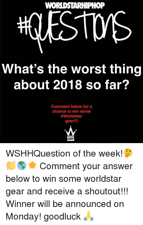 Memes, The Worst, and Worldstar: WOi  oP  What's the worst thing  about 2018 so far?  Comment below for a  chance to win some  #worldstar  gear!!! WSHHQuestion of the week!🤔👏🌎🌟 Comment your answer below to win some worldstar gear and receive a shoutout!!! Winner will be announced on Monday! goodluck 🙏