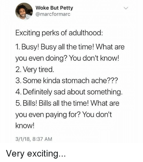 Definitely, Memes, and Petty: Woke But Petty  @marcformarc  Exciting perks of adulthood:  1. Busy! Busy all the time! What are  you even doing? You don't know!  2. Very tired.  3. Some kinda stomach ache???  4. Definitely sad about something.  5. Bills! Bills all the time! What are  you even paying for? You don't  know!  3/1/18, 8:37 AM Very exciting...