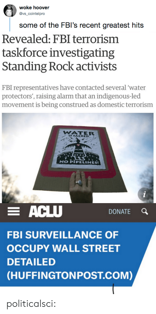 Fbi, Tumblr, and Alarm: woke hoover  @vs_cointelpro  some of the FBI's recent greatest hit:s   Revealed: FBI terrorism  taskforce investigating  Standing Rock activists  FBI representatives have contacted several 'water  movement is being construed as domestic terrorism  aising alarm that a  WATER  IS SACRED  NO PIPELINES!   DONATE Q  FBI SURVEILLANCE OF  OCCUPY WALL STREET  DETAILED  (HUFFINGTONPOST.COM) politicalsci:
