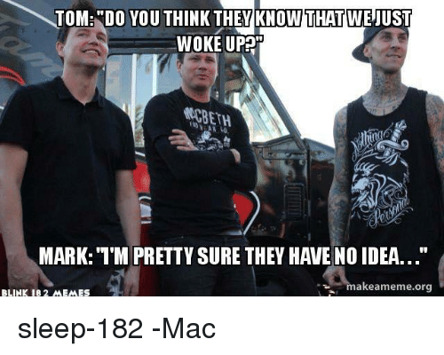 "Meme, Memes, and Ups: WOKE UP  MARK: '1'M PRETTVSURE THEY HAVE NO IDEA...""  akeameme org  BLINK 182 MEMES sleep-182 -Mac"