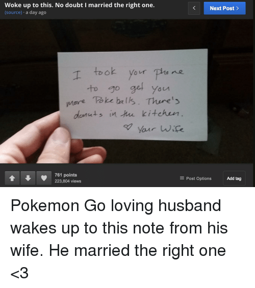 Love, Pokemon, and Ups: Woke up to this. No doubt I married the right one.  Next Post  (source)  a day ago  your ne  go get you  More Take balls. There's  donuts in the kitchen  your wife.  761 points  Add tag  E Post Options  223,804 views Pokemon Go loving husband wakes up to this note from his wife. He married the right one <3