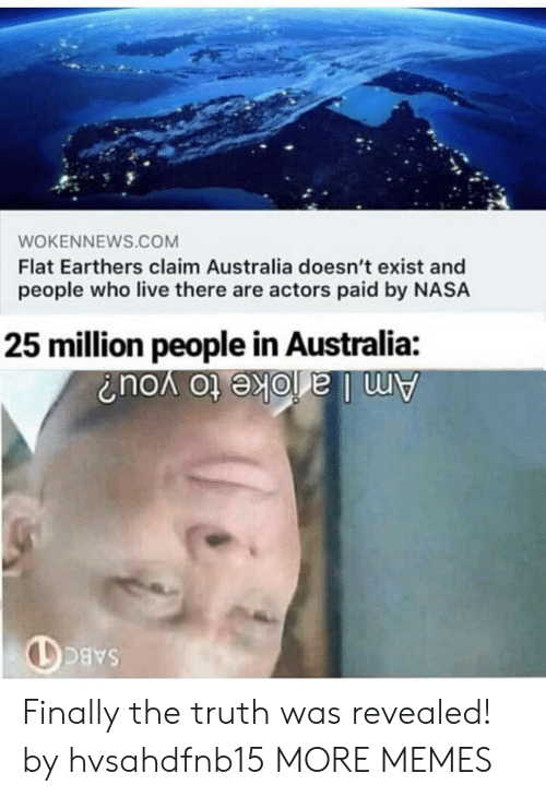 Dank, Memes, and Nasa: WOKENNEWS.COM  Flat Earthers claim Australia doesn't exist and  people who live there are actors paid by NASA  25 million people in Australia Finally the truth was revealed! by hvsahdfnb15 MORE MEMES